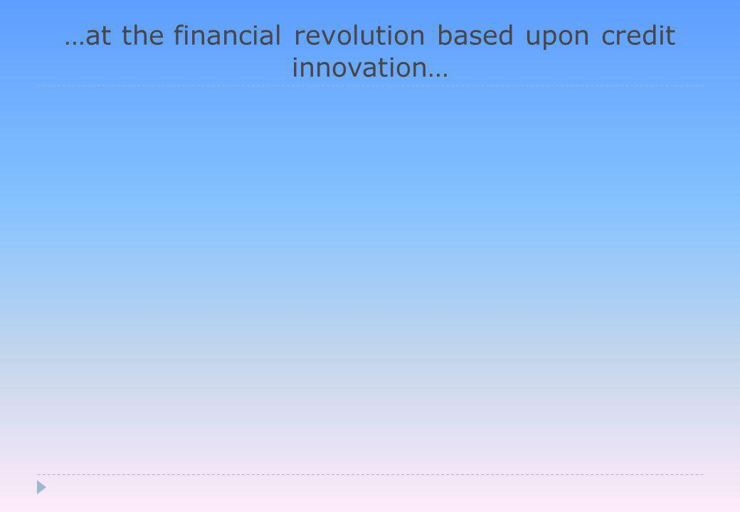 …at the financial revolution based upon credit innovation…