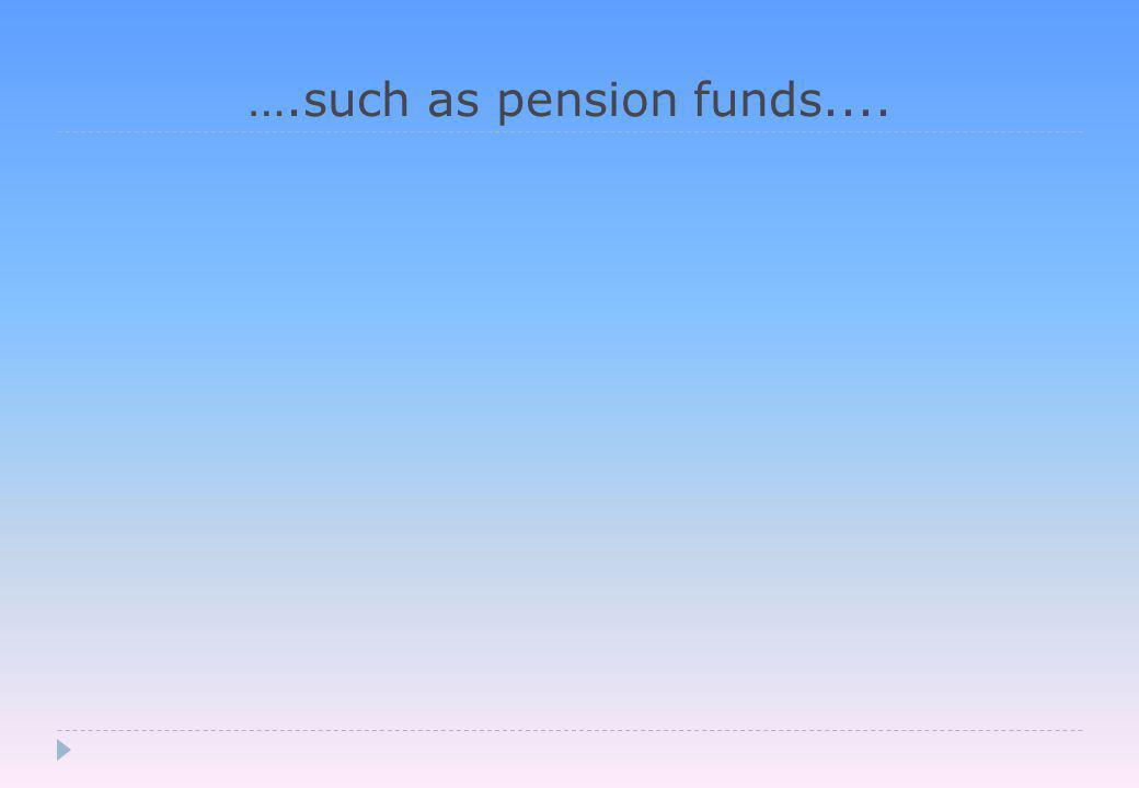 ….such as pension funds....