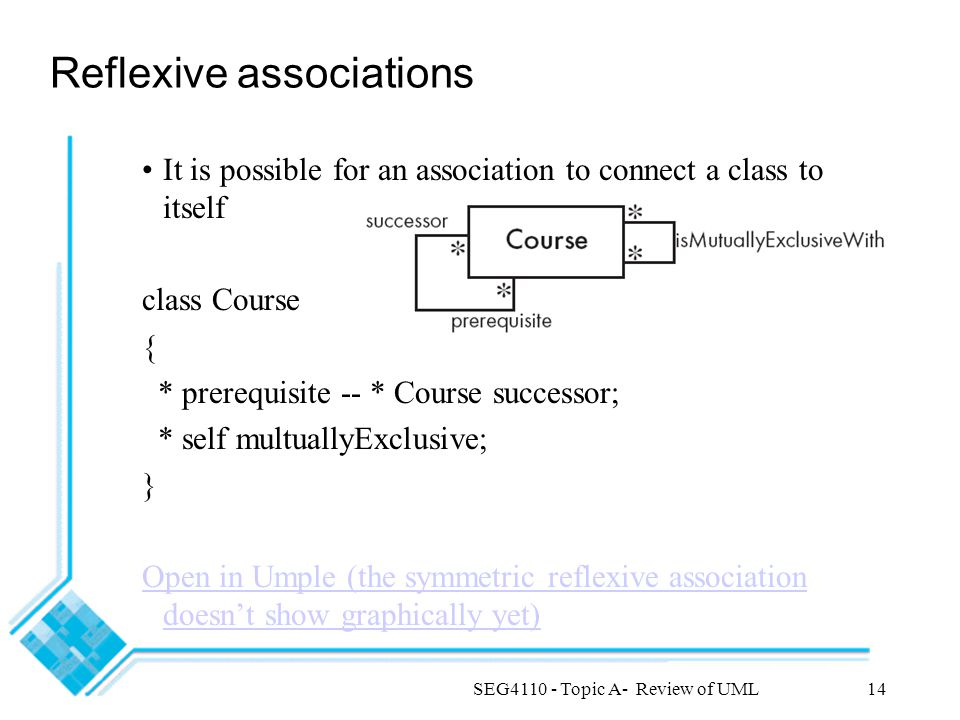 SEG4110 - Topic A- Review of UML14 Reflexive associations It is possible for an association to connect a class to itself class Course { * prerequisite -- * Course successor; * self multuallyExclusive; } Open in Umple (the symmetric reflexive association doesn't show graphically yet)