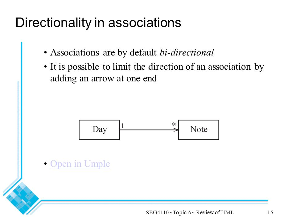 SEG4110 - Topic A- Review of UML15 Directionality in associations Associations are by default bi-directional It is possible to limit the direction of an association by adding an arrow at one end Open in Umple