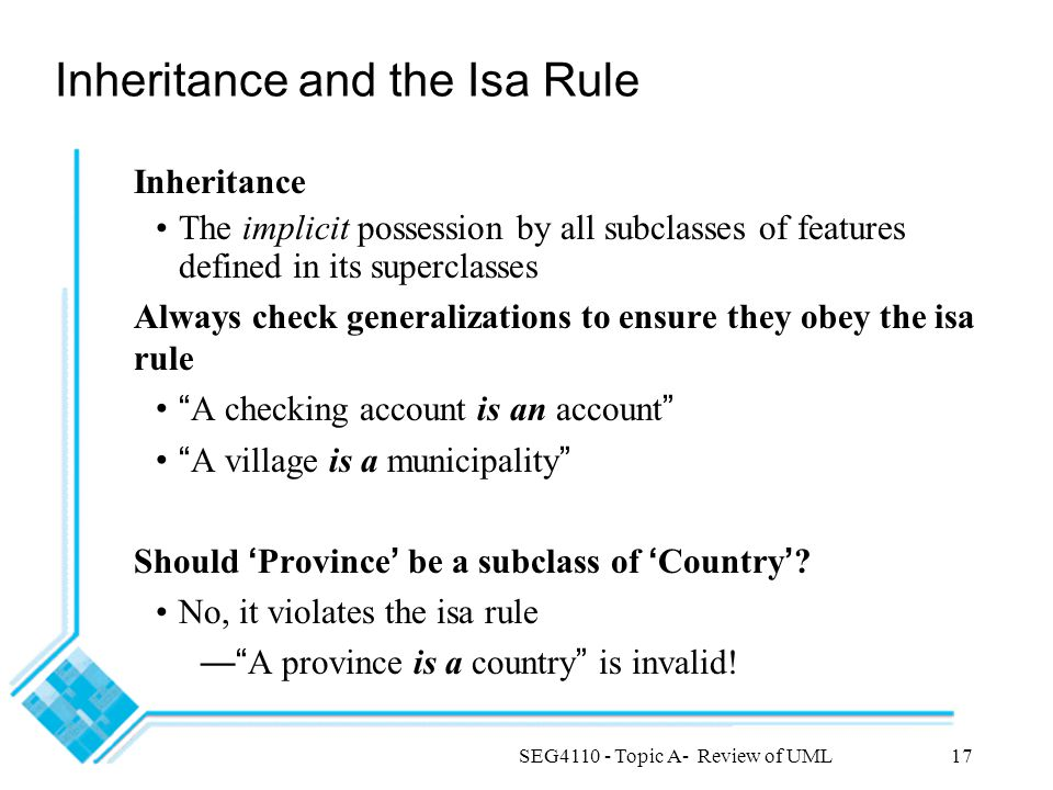 SEG4110 - Topic A- Review of UML17 Inheritance and the Isa Rule Inheritance The implicit possession by all subclasses of features defined in its superclasses Always check generalizations to ensure they obey the isa rule A checking account is an account A village is a municipality Should ' Province ' be a subclass of ' Country ' .
