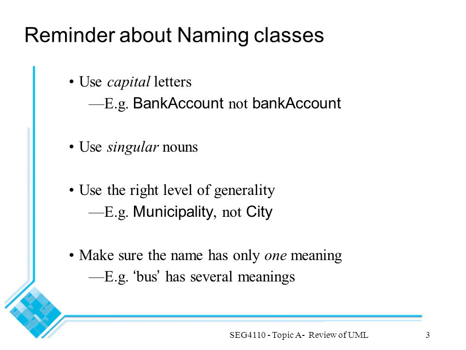 SEG4110 - Topic A- Review of UML3 Reminder about Naming classes Use capital letters —E.g.
