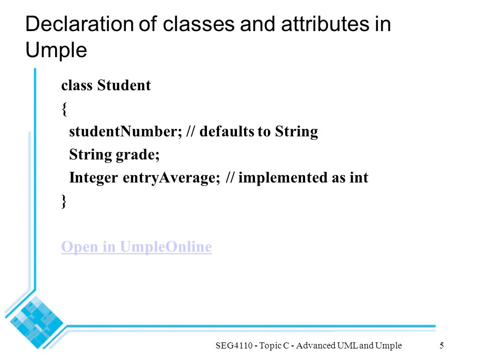 SEG4110 - Topic C - Advanced UML and Umple5 Declaration of classes and attributes in Umple class Student { studentNumber; // defaults to String String grade; Integer entryAverage; // implemented as int } Open in UmpleOnline