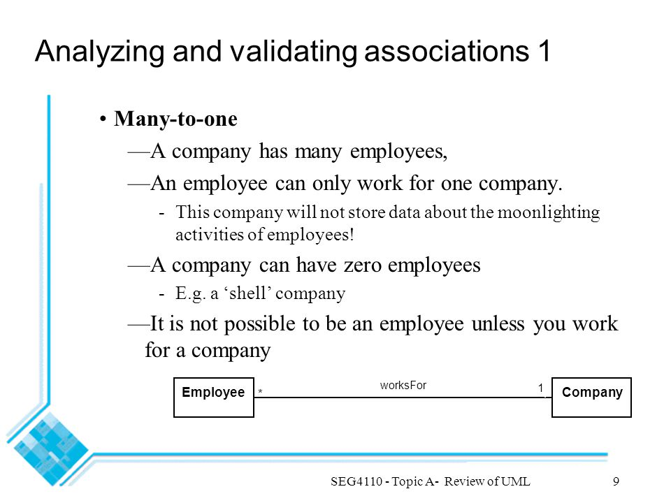 SEG4110 - Topic A- Review of UML9 Analyzing and validating associations 1 Many-to-one —A company has many employees, —An employee can only work for one company.