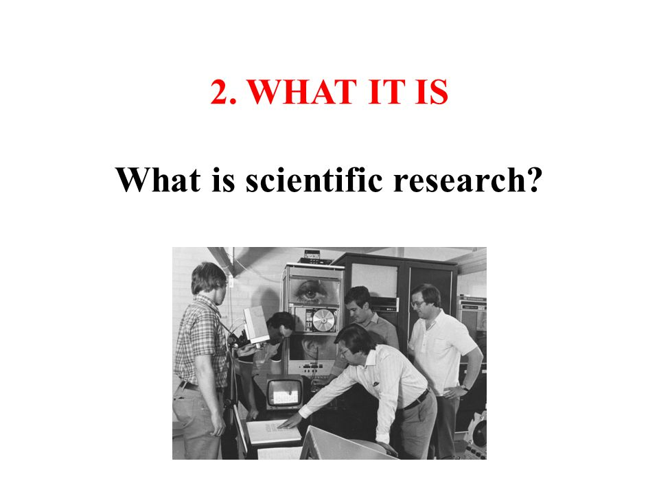2. WHAT IT IS What is scientific research?