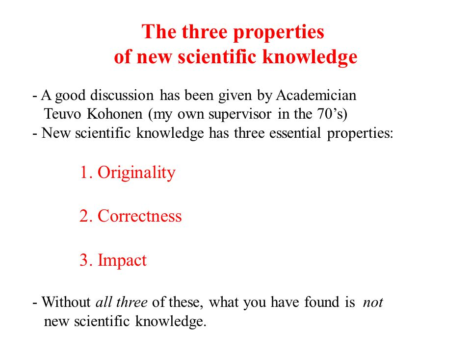 - A good discussion has been given by Academician Teuvo Kohonen (my own supervisor in the 70's) - New scientific knowledge has three essential propert