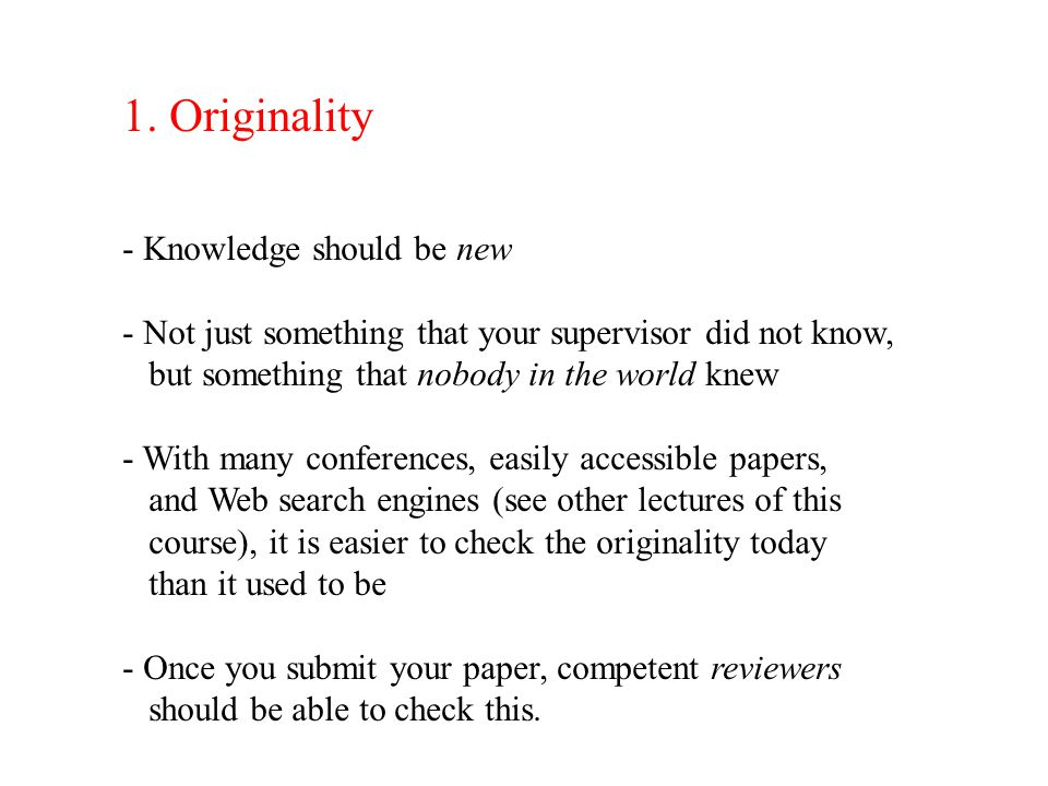 1. Originality - Knowledge should be new - Not just something that your supervisor did not know, but something that nobody in the world knew - With ma