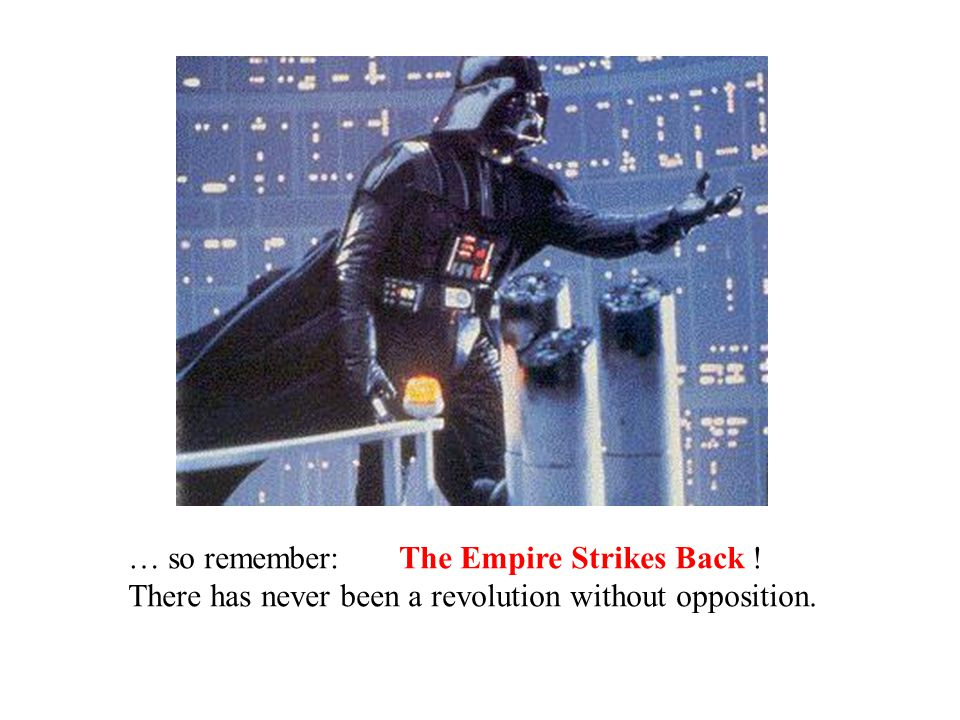 … so remember: The Empire Strikes Back ! There has never been a revolution without opposition.
