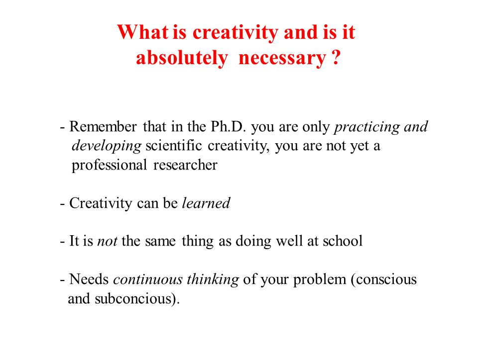 What is creativity and is it absolutely necessary ? - Remember that in the Ph.D. you are only practicing and developing scientific creativity, you are