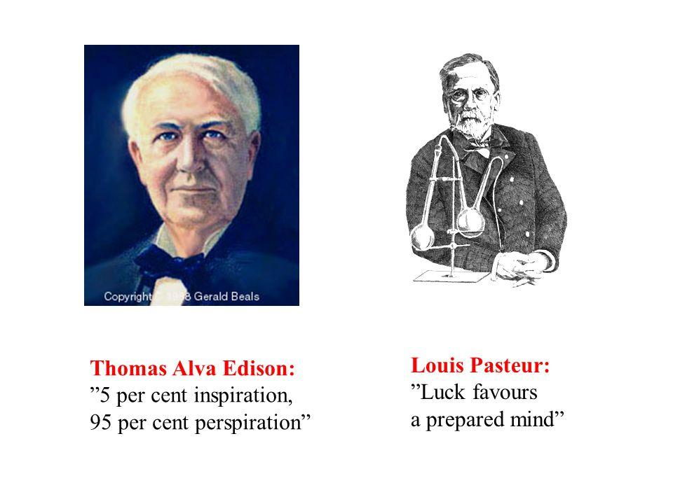 """Thomas Alva Edison: """"5 per cent inspiration, 95 per cent perspiration"""" Louis Pasteur: """"Luck favours a prepared mind"""""""