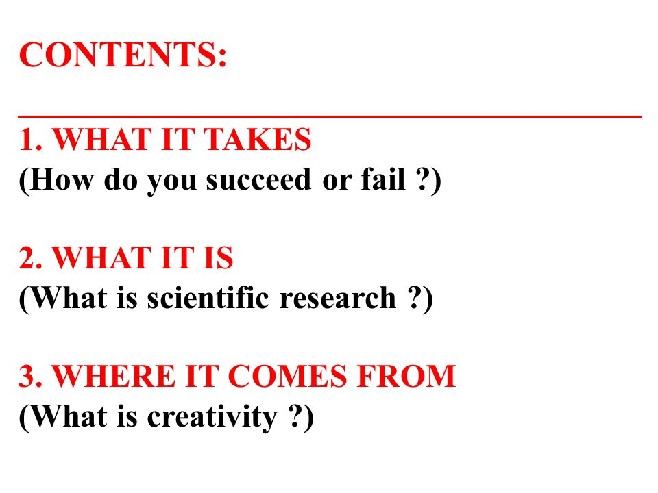 CONTENTS: __________________________________ 1.WHAT IT TAKES (How do you succeed or fail ?) 2. WHAT IT IS (What is scientific research ?) 3. WHERE IT