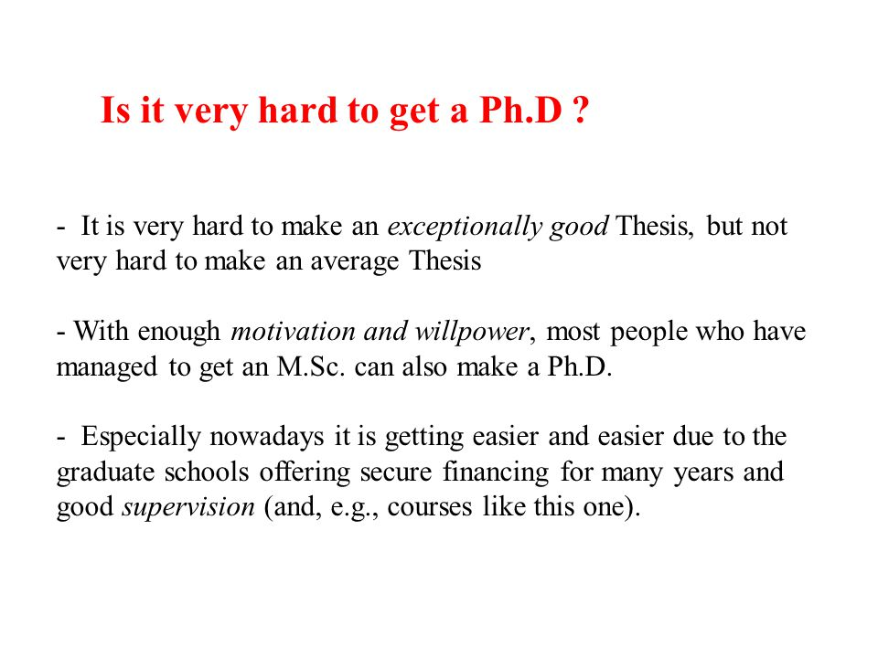 - It is very hard to make an exceptionally good Thesis, but not very hard to make an average Thesis - With enough motivation and willpower, most peopl