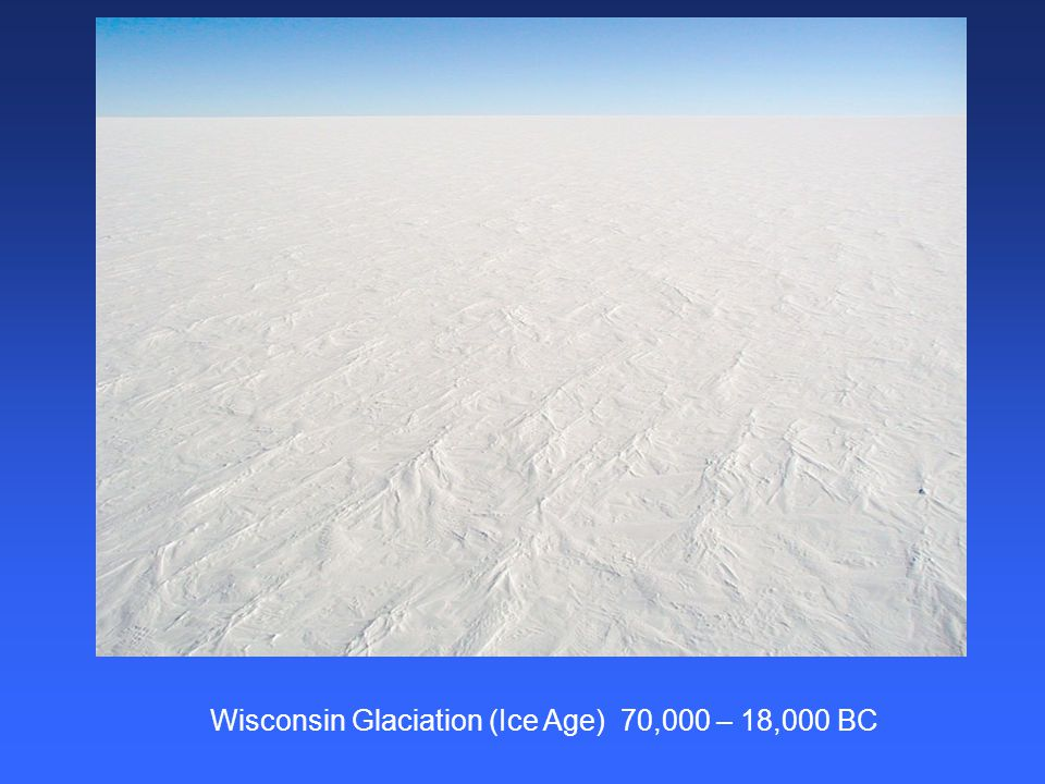 Wisconsin Glaciation (Ice Age) 70,000 – 18,000 BC