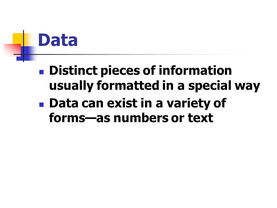 Data Distinct pieces of information usually formatted in a special way Data can exist in a variety of forms—as numbers or text