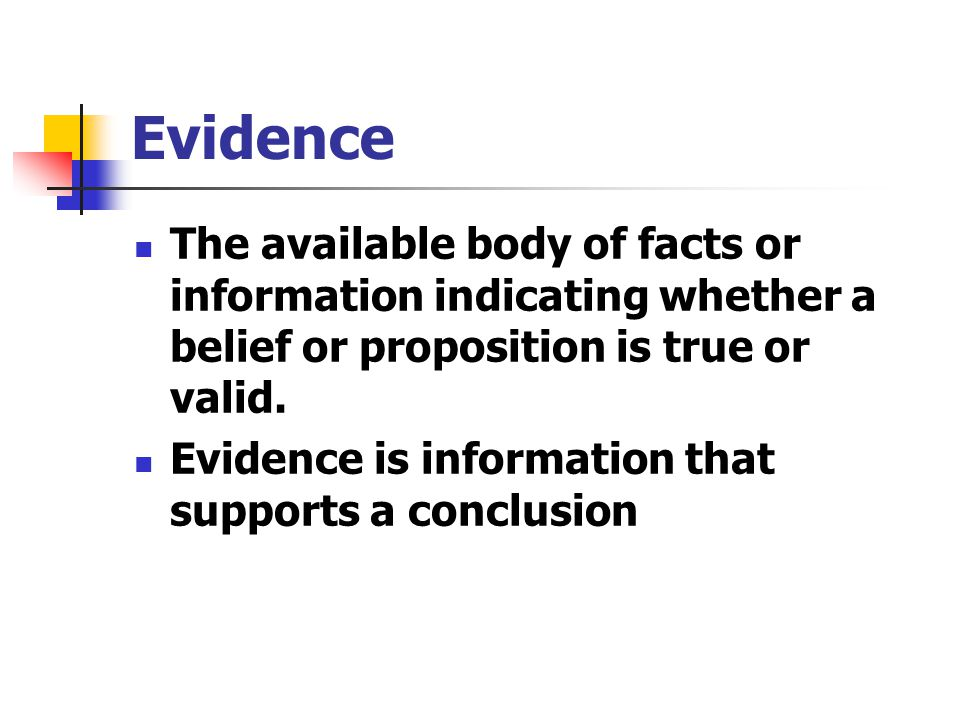 Evidence The available body of facts or information indicating whether a belief or proposition is true or valid.