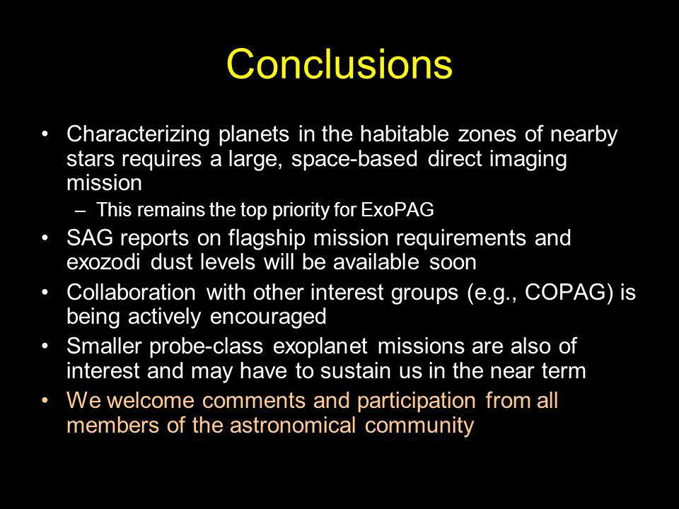 Conclusions Characterizing planets in the habitable zones of nearby stars requires a large, space-based direct imaging mission –This remains the top priority for ExoPAG SAG reports on flagship mission requirements and exozodi dust levels will be available soon Collaboration with other interest groups (e.g., COPAG) is being actively encouraged Smaller probe-class exoplanet missions are also of interest and may have to sustain us in the near term We welcome comments and participation from all members of the astronomical community