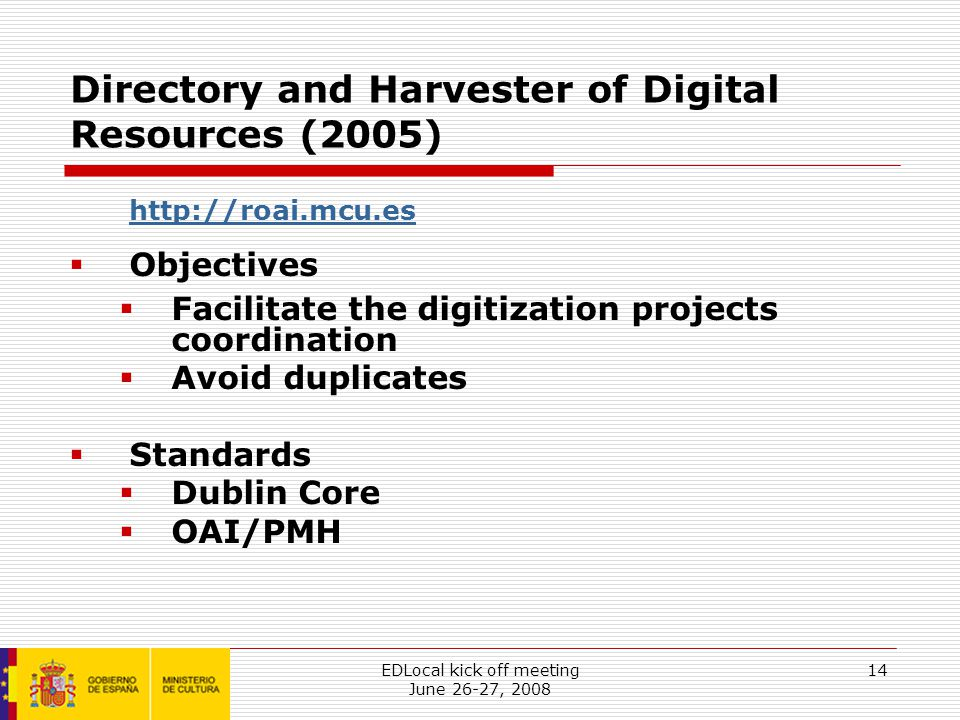 EDLocal kick off meeting June 26-27, 2008 14 Directory and Harvester of Digital Resources (2005) http://roai.mcu.es  Objectives  Facilitate the digitization projects coordination  Avoid duplicates  Standards  Dublin Core  OAI/PMH