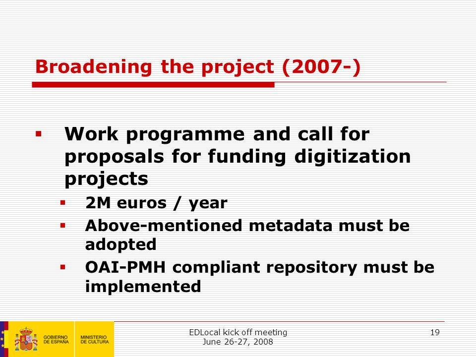 EDLocal kick off meeting June 26-27, 2008 19 Broadening the project (2007-)  Work programme and call for proposals for funding digitization projects  2M euros / year  Above-mentioned metadata must be adopted  OAI-PMH compliant repository must be implemented