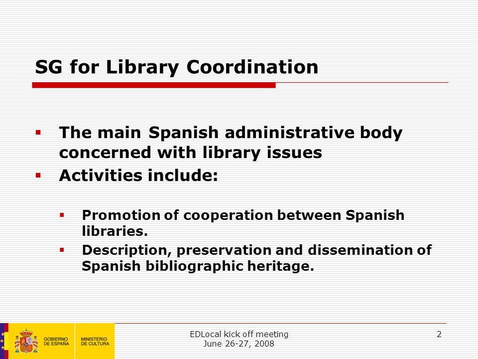 EDLocal kick off meeting June 26-27, 2008 2 SG for Library Coordination  The main Spanish administrative body concerned with library issues  Activities include:  Promotion of cooperation between Spanish libraries.