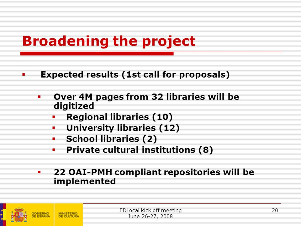 EDLocal kick off meeting June 26-27, 2008 20 Broadening the project  Expected results (1st call for proposals)  Over 4M pages from 32 libraries will be digitized  Regional libraries (10)  University libraries (12)  School libraries (2)  Private cultural institutions (8)  22 OAI-PMH compliant repositories will be implemented
