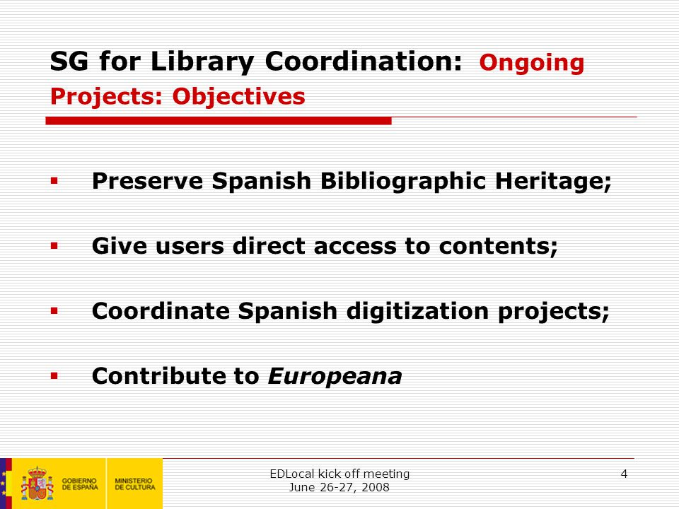 EDLocal kick off meeting June 26-27, 2008 4 SG for Library Coordination: Ongoing Projects: Objectives  Preserve Spanish Bibliographic Heritage;  Give users direct access to contents;  Coordinate Spanish digitization projects;  Contribute to Europeana