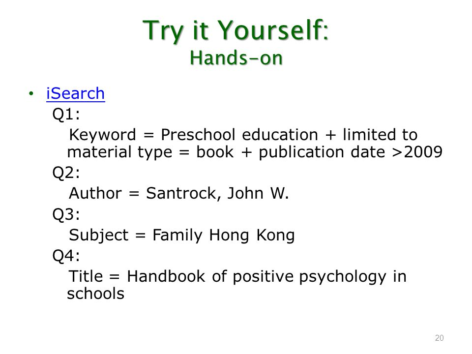 Try it Yourself: Hands-on iSearch Q1: Keyword = Preschool education + limited to material type = book + publication date >2009 Q2: Author = Santrock,