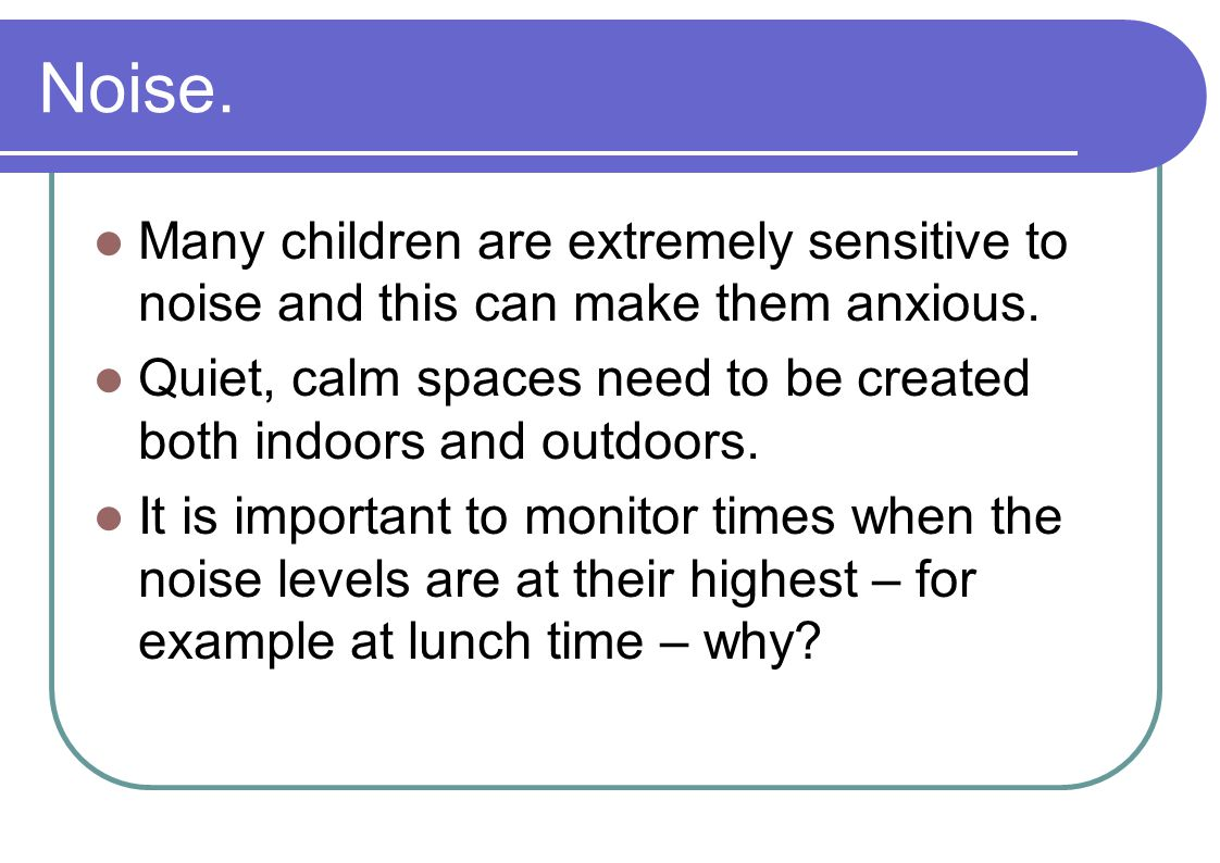 Noise. Many children are extremely sensitive to noise and this can make them anxious.