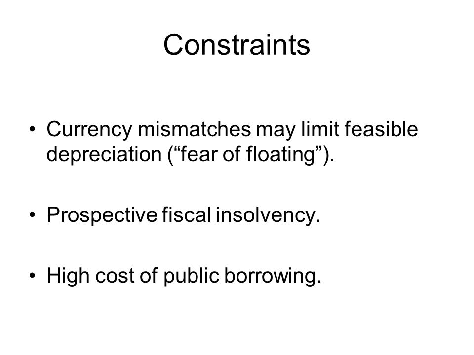 Constraints Currency mismatches may limit feasible depreciation ( fear of floating ).