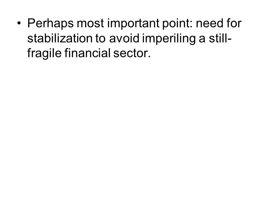 Perhaps most important point: need for stabilization to avoid imperiling a still- fragile financial sector.