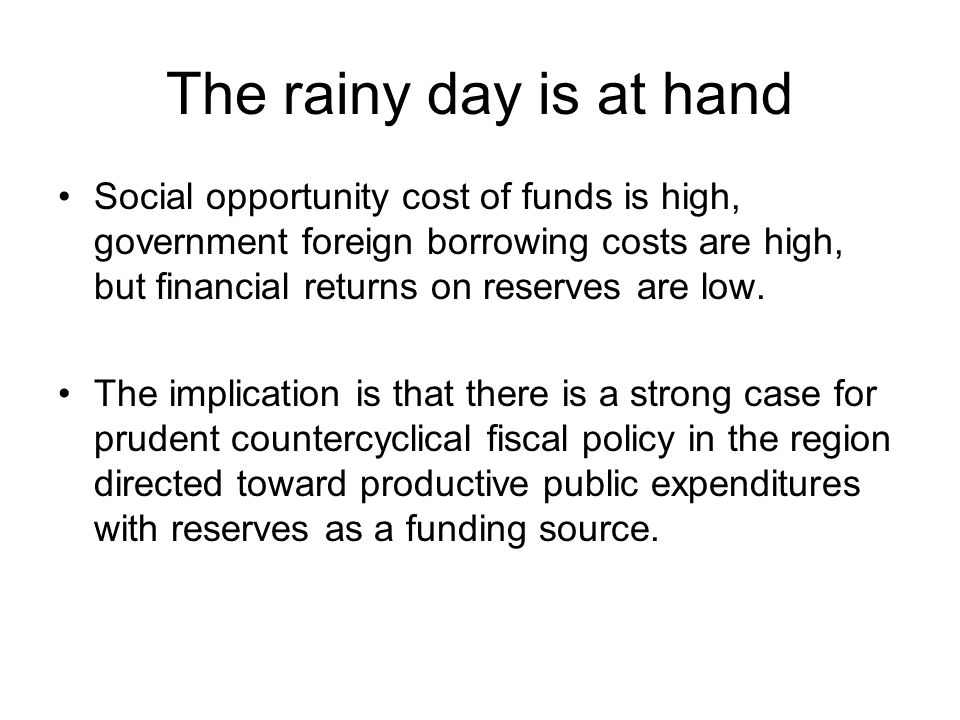 The rainy day is at hand Social opportunity cost of funds is high, government foreign borrowing costs are high, but financial returns on reserves are low.