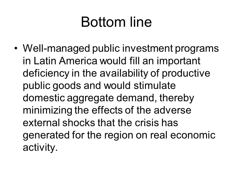 Bottom line Well-managed public investment programs in Latin America would fill an important deficiency in the availability of productive public goods and would stimulate domestic aggregate demand, thereby minimizing the effects of the adverse external shocks that the crisis has generated for the region on real economic activity.