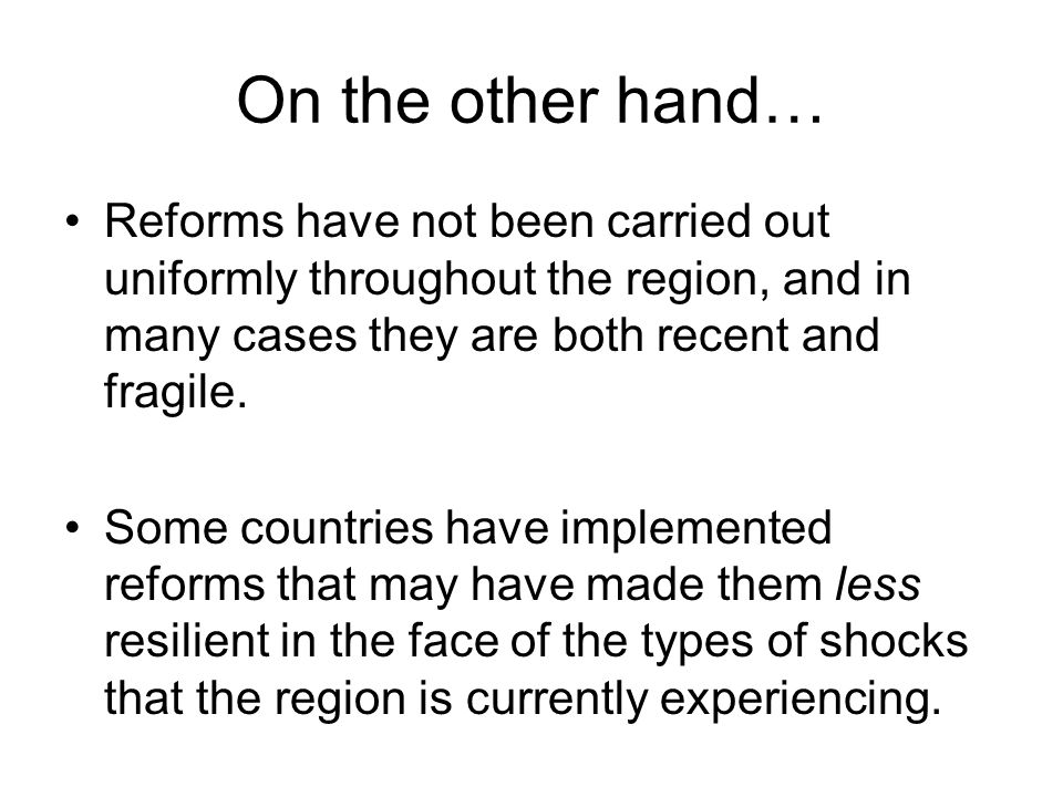 On the other hand… Reforms have not been carried out uniformly throughout the region, and in many cases they are both recent and fragile.