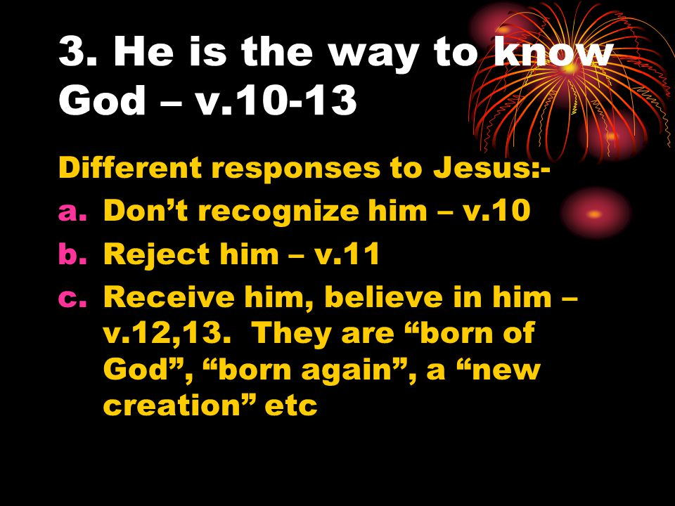 3. He is the way to know God – v.10-13 Different responses to Jesus:- a.Don't recognize him – v.10 b.Reject him – v.11 c.Receive him, believe in him –