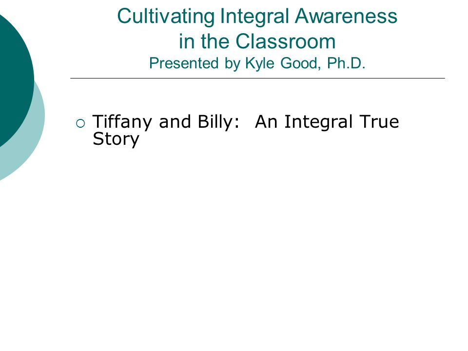 Cultivating Integral Awareness in the Classroom Presented by Kyle Good, Ph.D.