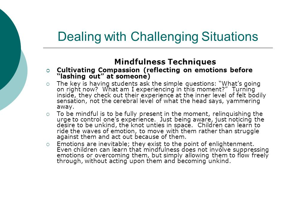 Dealing with Challenging Situations Mindfulness Techniques  Cultivating Compassion (reflecting on emotions before lashing out at someone)  The key is having students ask the simple questions: What's going on right now.