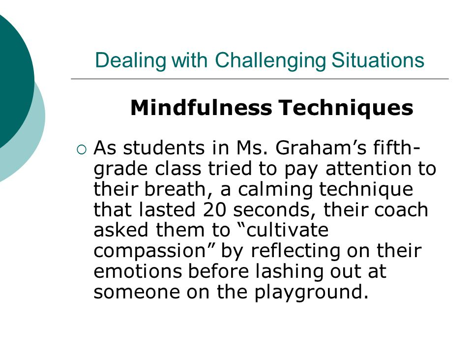 Dealing with Challenging Situations Mindfulness Techniques  As students in Ms.