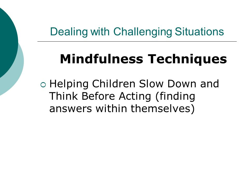 Dealing with Challenging Situations Mindfulness Techniques  Helping Children Slow Down and Think Before Acting (finding answers within themselves)