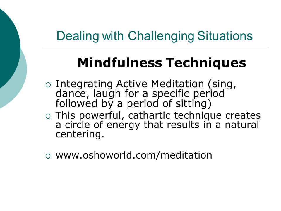 Dealing with Challenging Situations Mindfulness Techniques  Integrating Active Meditation (sing, dance, laugh for a specific period followed by a period of sitting)  This powerful, cathartic technique creates a circle of energy that results in a natural centering.