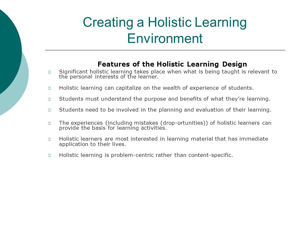 Creating a Holistic Learning Environment Features of the Holistic Learning Design  Significant holistic learning takes place when what is being taught is relevant to the personal interests of the learner.