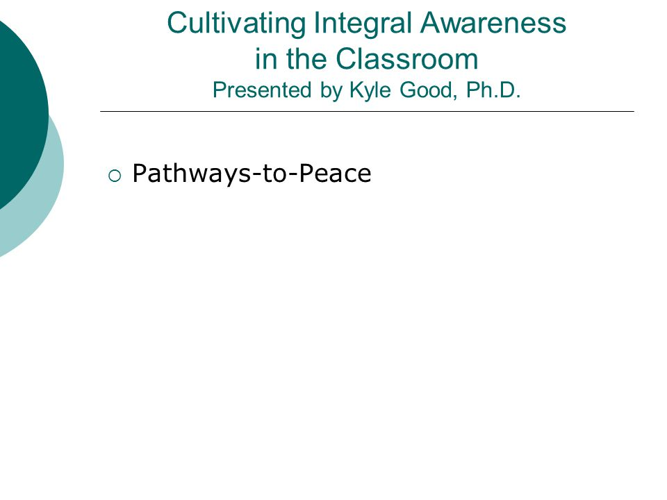 Cultivating Integral Awareness in the Classroom Presented by Kyle Good, Ph.D.  Pathways-to-Peace