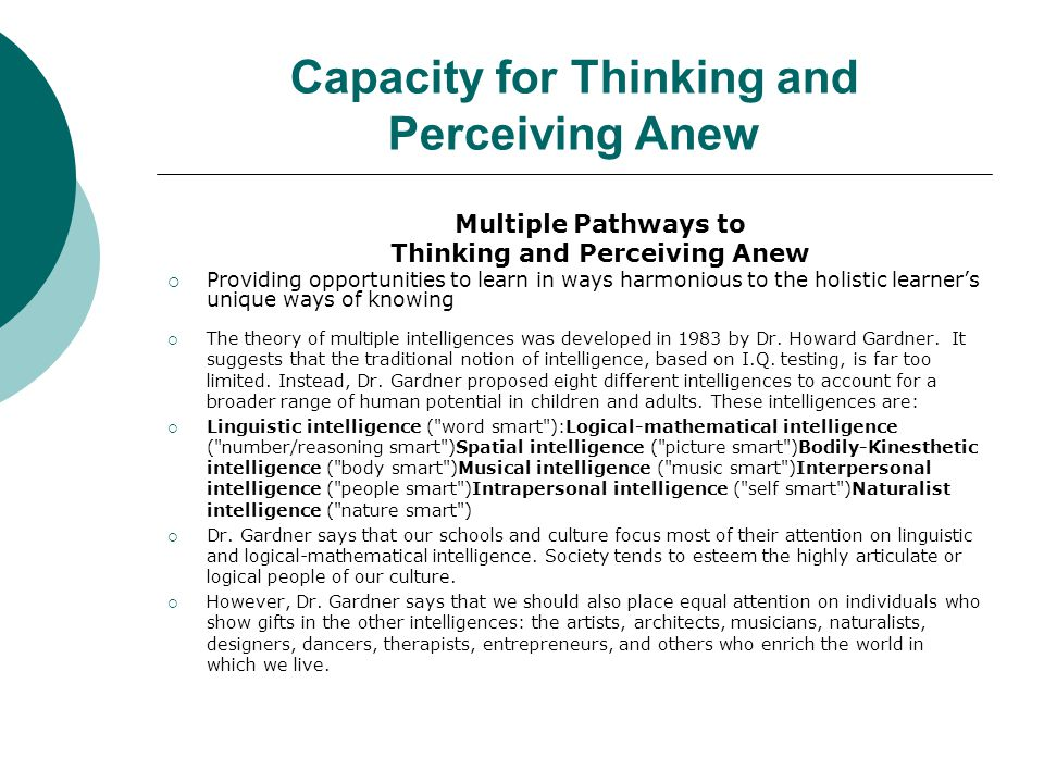 Capacity for Thinking and Perceiving Anew Multiple Pathways to Thinking and Perceiving Anew  Providing opportunities to learn in ways harmonious to the holistic learner's unique ways of knowing  The theory of multiple intelligences was developed in 1983 by Dr.