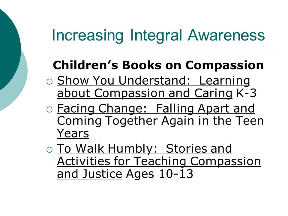 Increasing Integral Awareness Children's Books on Compassion  Show You Understand: Learning about Compassion and Caring K-3  Facing Change: Falling Apart and Coming Together Again in the Teen Years  To Walk Humbly: Stories and Activities for Teaching Compassion and Justice Ages 10-13