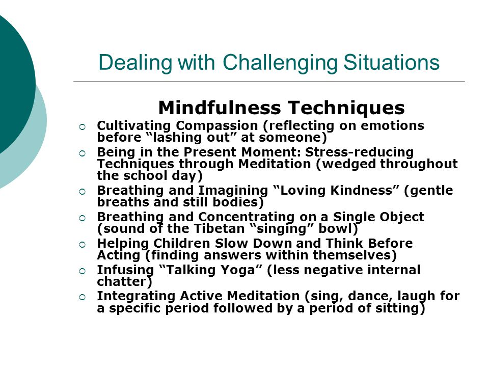 Dealing with Challenging Situations Mindfulness Techniques  Cultivating Compassion (reflecting on emotions before lashing out at someone)  The key is having students ask the simple questions: What's going on right now.