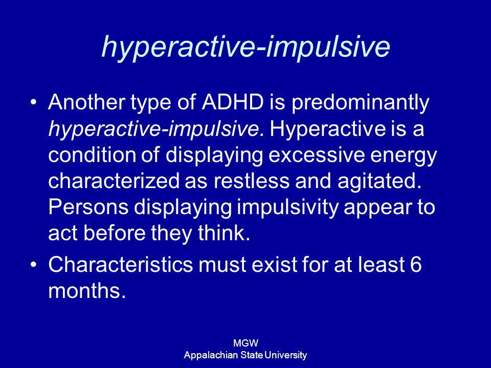 MGW Appalachian State University hyperactive-impulsive Another type of ADHD is predominantly hyperactive-impulsive. Hyperactive is a condition of disp