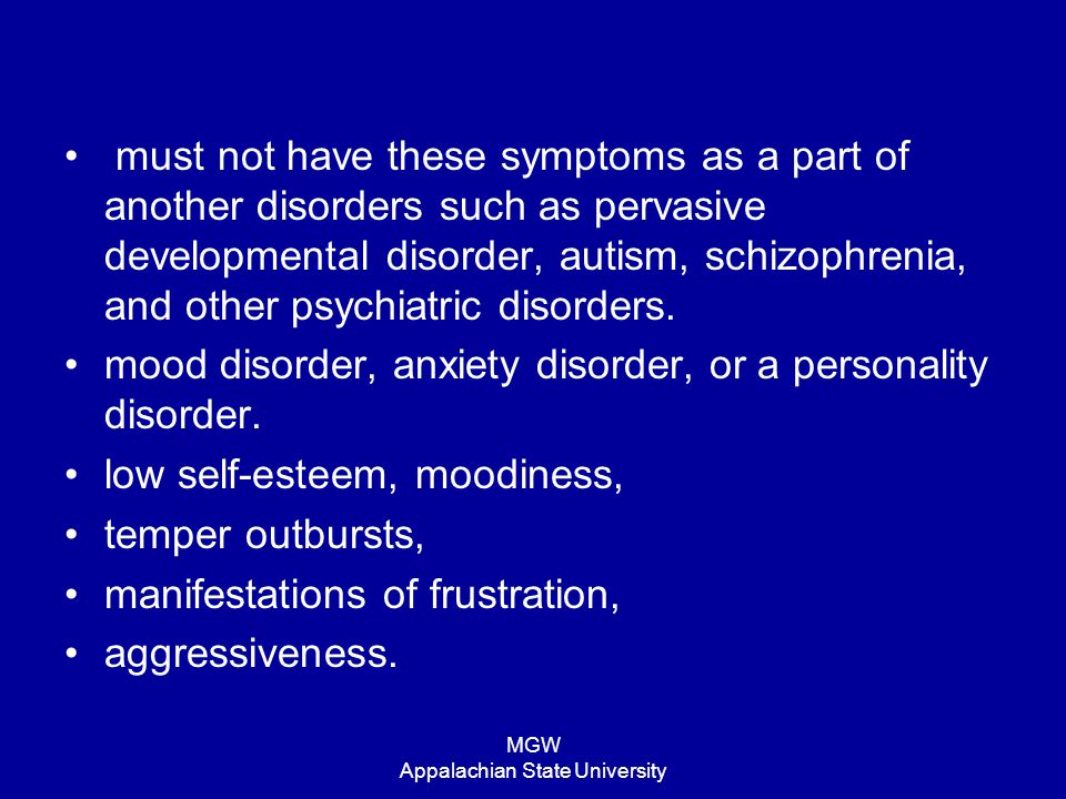 MGW Appalachian State University must not have these symptoms as a part of another disorders such as pervasive developmental disorder, autism, schizop
