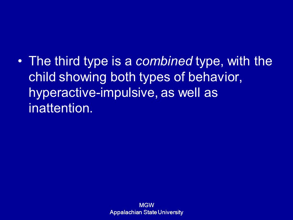 MGW Appalachian State University The third type is a combined type, with the child showing both types of behavior, hyperactive-impulsive, as well as i
