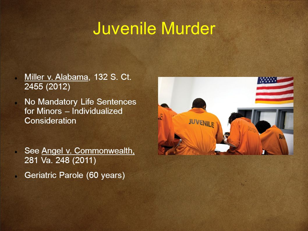 Juvenile Murder Miller v. Alabama, 132 S. Ct. 2455 (2012) No Mandatory Life Sentences for Minors – Individualized Consideration See Angel v. Commonwea