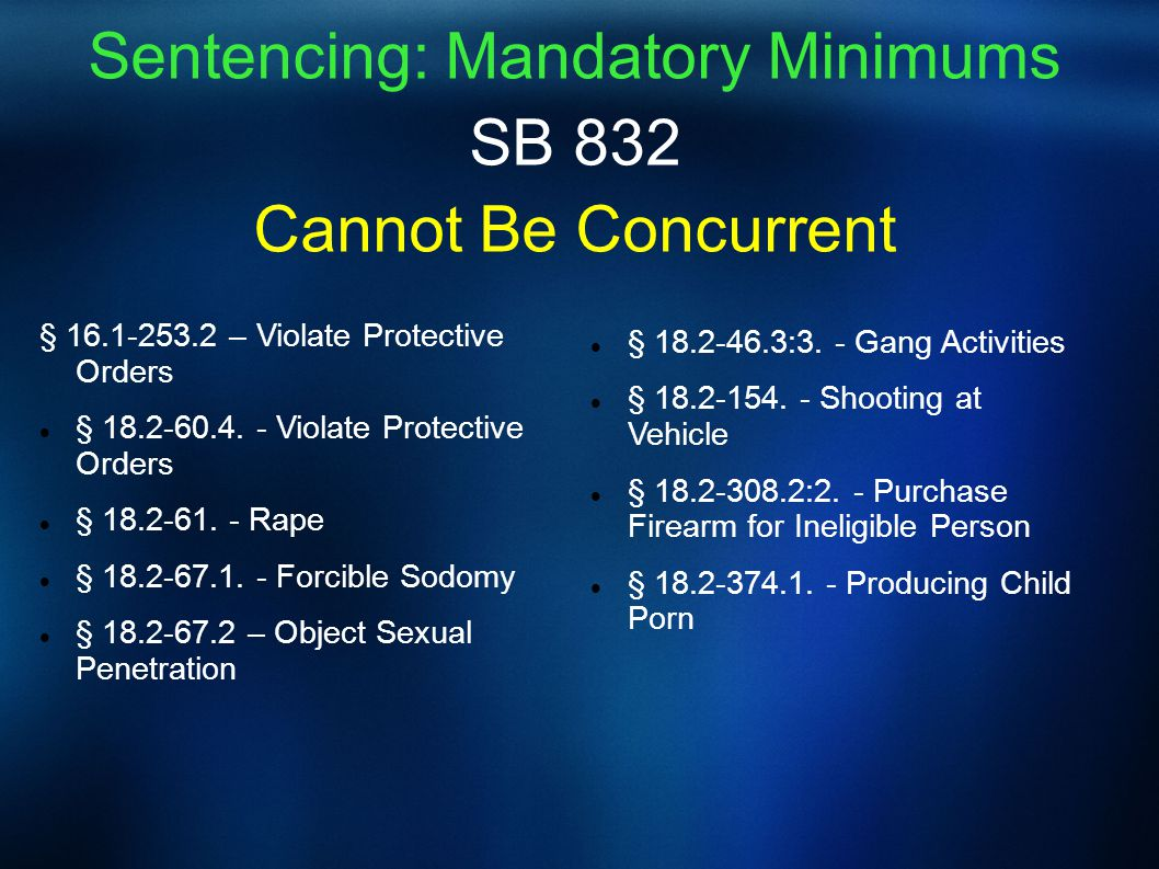 Sentencing: Mandatory Minimums SB 832 Cannot Be Concurrent § 16.1-253.2 – Violate Protective Orders § 18.2-60.4. - Violate Protective Orders § 18.2-61