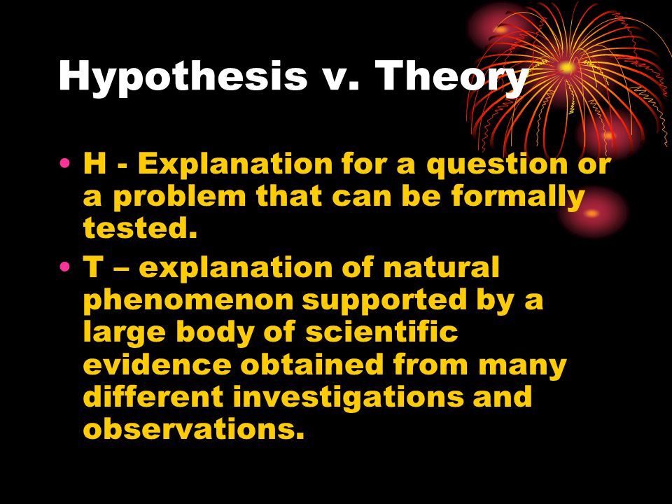 Hypothesis v. Theory H - Explanation for a question or a problem that can be formally tested. T – explanation of natural phenomenon supported by a lar