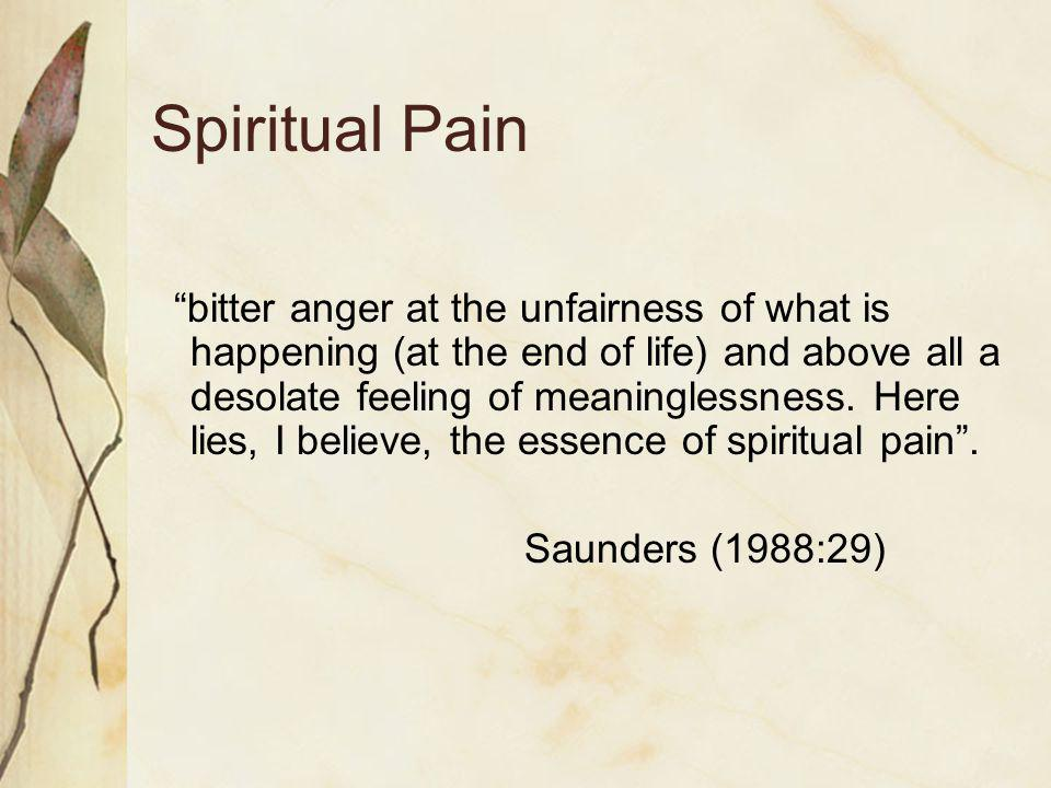 Spiritual Pain bitter anger at the unfairness of what is happening (at the end of life) and above all a desolate feeling of meaninglessness.